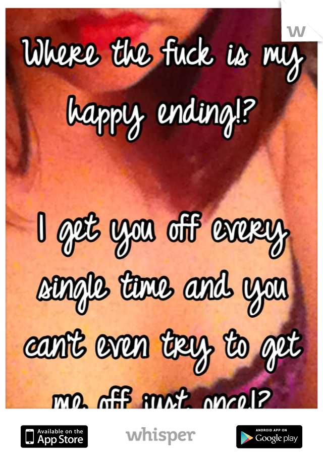 Where the fuck is my happy ending!?  I get you off every single time and you can't even try to get me off just once!?