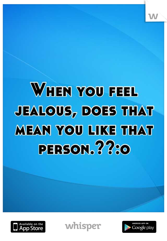 When you feel jealous, does that mean you like that person.??:o