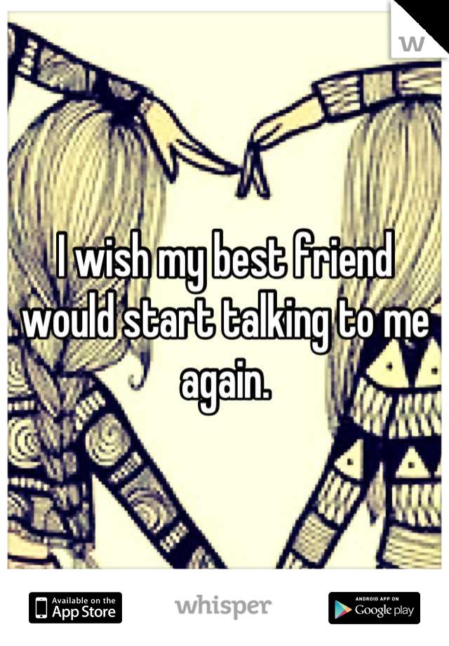 I wish my best friend would start talking to me again.