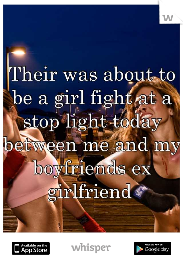 Their was about to be a girl fight at a stop light today between me and my boyfriends ex girlfriend