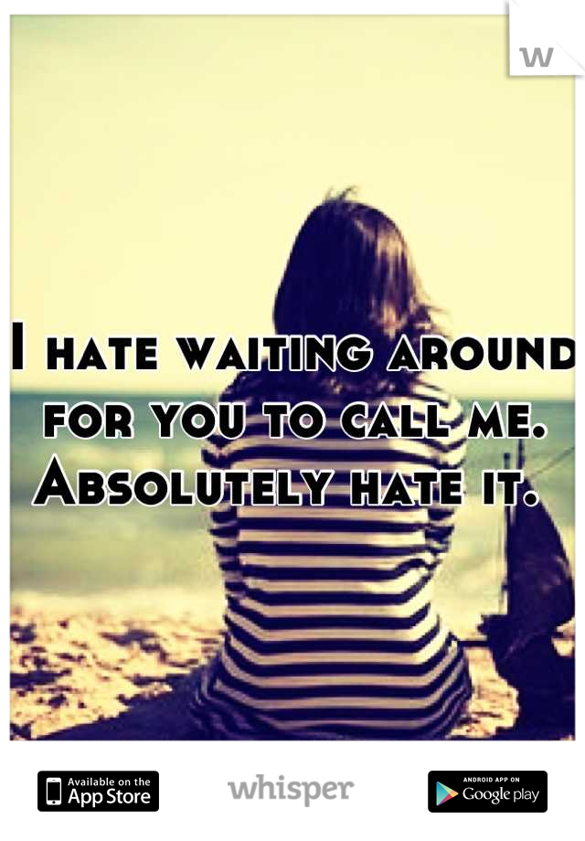I hate waiting around for you to call me. Absolutely hate it.