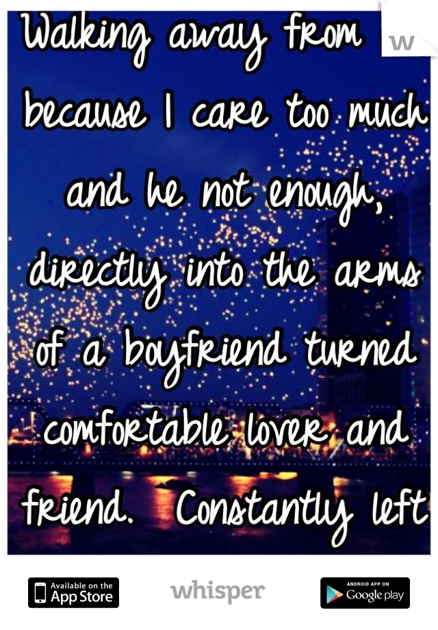 Walking away from one because I care too much and he not enough, directly into the arms of a boyfriend turned comfortable lover and friend.  Constantly left wanting something more...