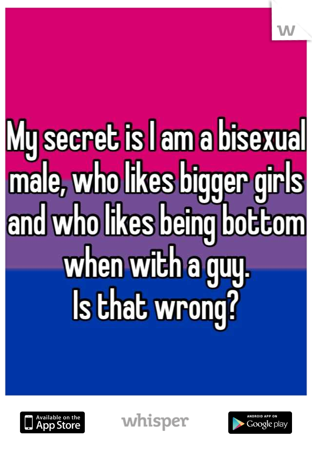 My secret is I am a bisexual male, who likes bigger girls and who likes being bottom when with a guy.  Is that wrong?