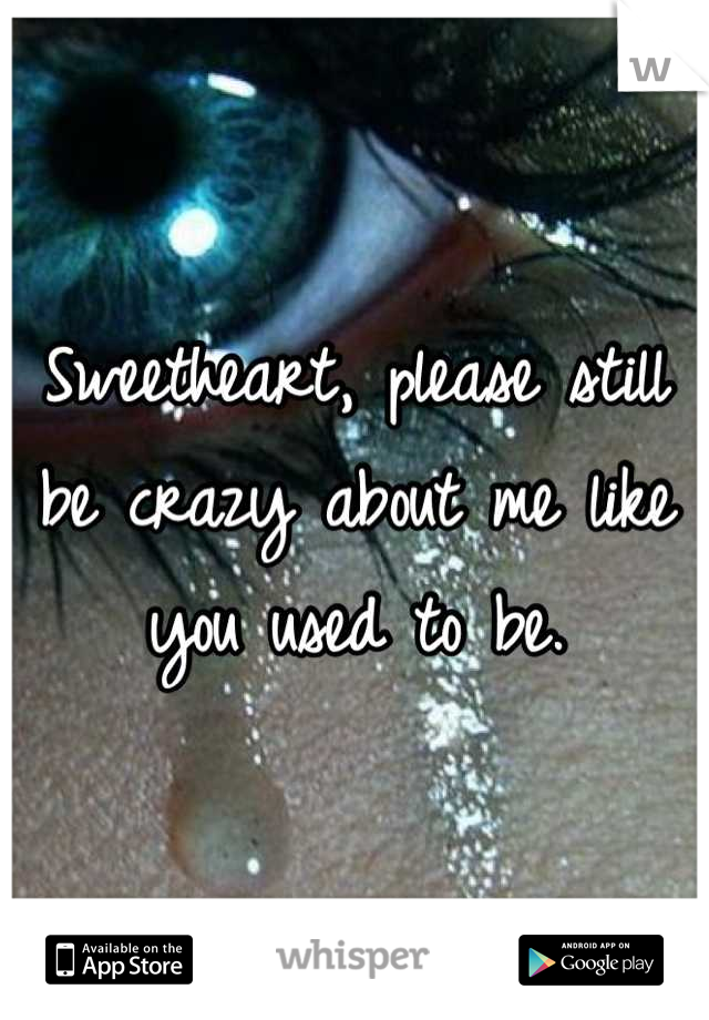Sweetheart, please still be crazy about me like you used to be.