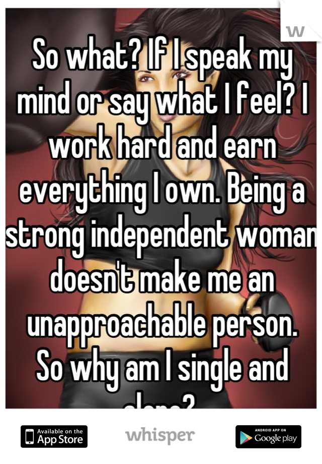 So what? If I speak my mind or say what I feel? I work hard and earn everything I own. Being a strong independent woman doesn't make me an unapproachable person.  So why am I single and alone?