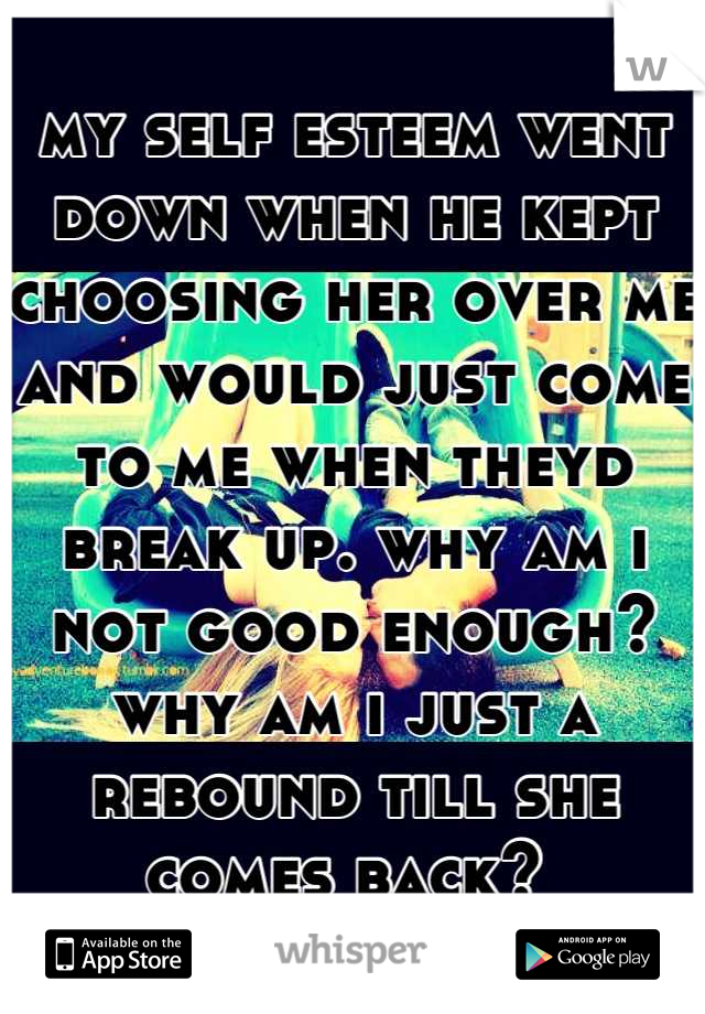 my self esteem went down when he kept choosing her over me and would just come to me when theyd break up. why am i not good enough? why am i just a rebound till she comes back?