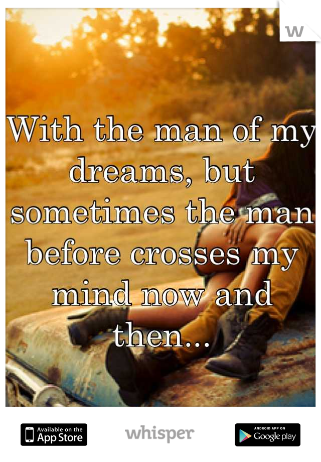 With the man of my dreams, but sometimes the man before crosses my mind now and then...
