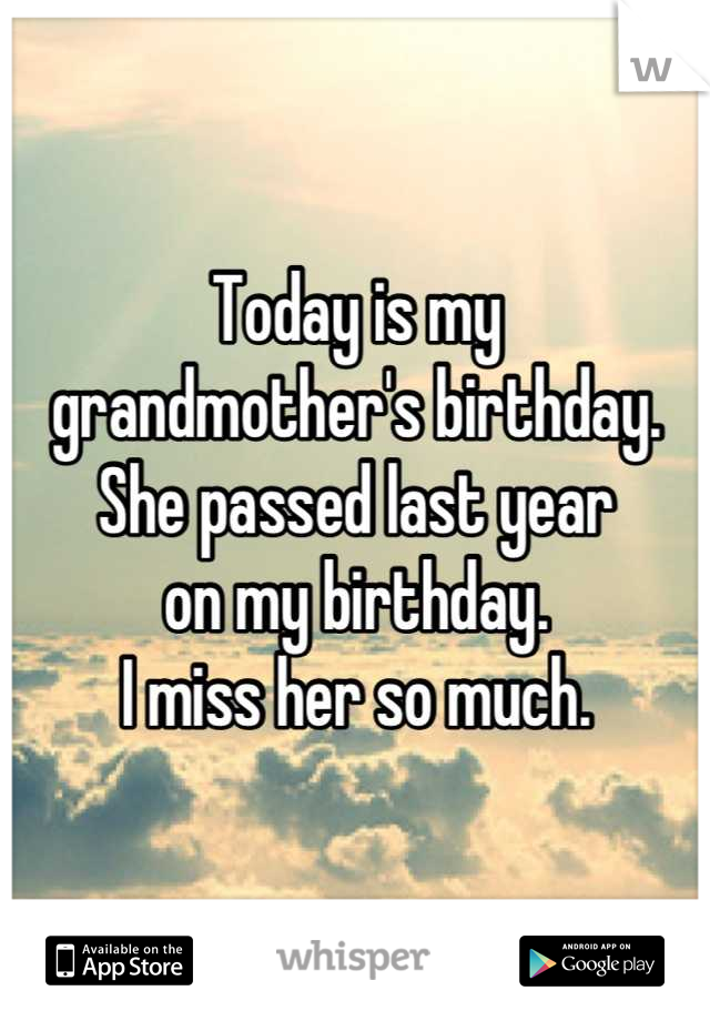 Today is my  grandmother's birthday. She passed last year on my birthday.  I miss her so much.