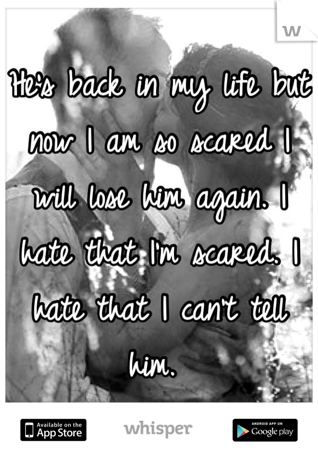 He's back in my life but now I am so scared I will lose him again. I hate that I'm scared. I hate that I can't tell him.