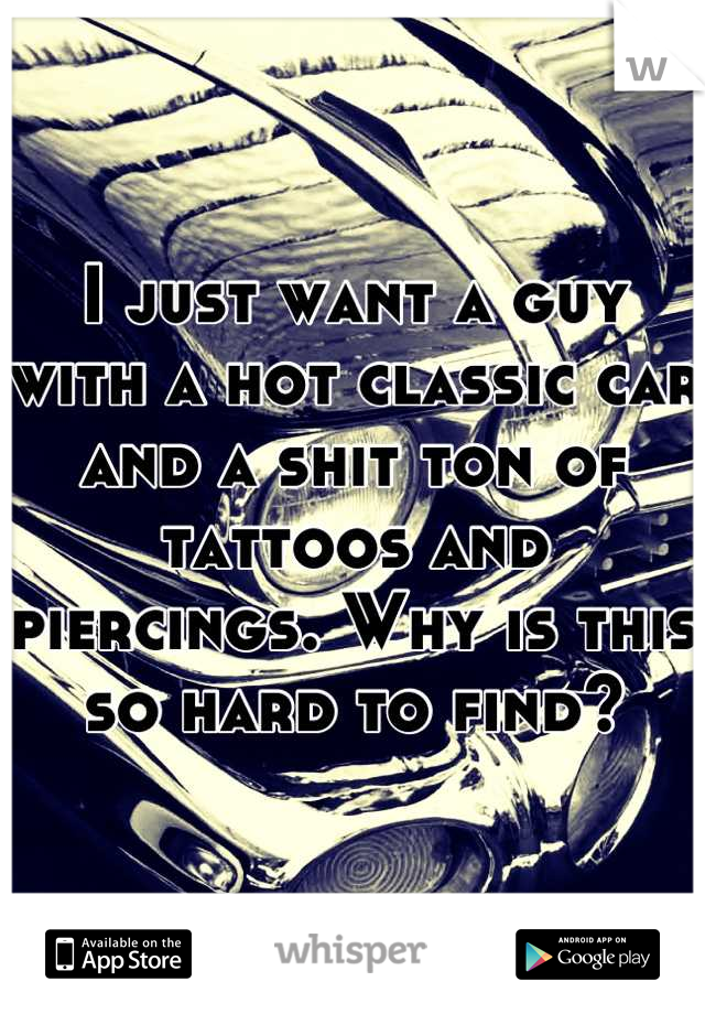 I just want a guy with a hot classic car and a shit ton of tattoos and piercings. Why is this so hard to find?