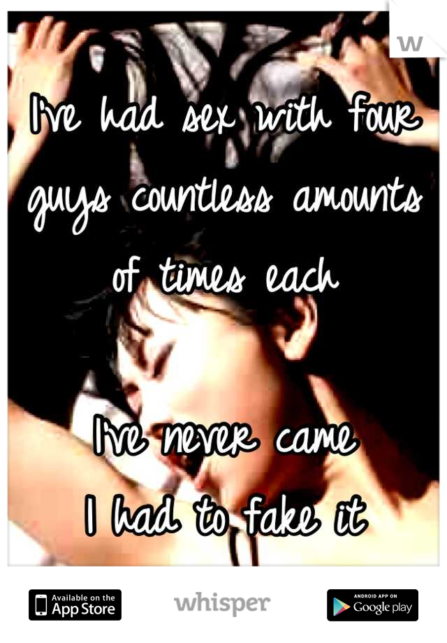 I've had sex with four guys countless amounts of times each  I've never came I had to fake it