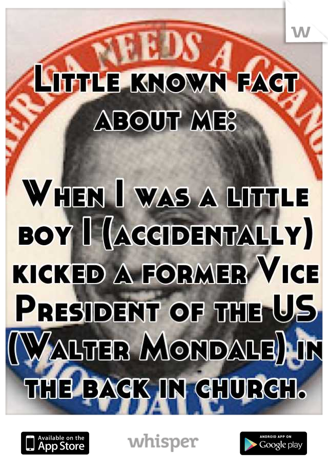 Little known fact about me:  When I was a little boy I (accidentally) kicked a former Vice President of the US (Walter Mondale) in the back in church.