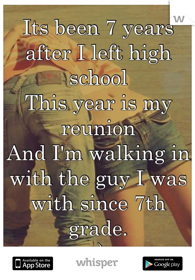 Its been 7 years after I left high school  This year is my reunion  And I'm walking in with the guy I was with since 7th grade.  :)