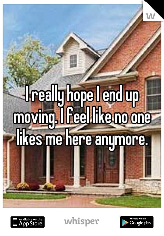 I really hope I end up moving. I feel like no one likes me here anymore.