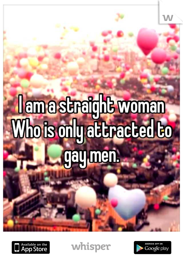 I am a straight woman Who is only attracted to gay men.