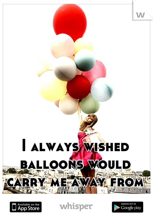 I always wished balloons would carry me away from here.