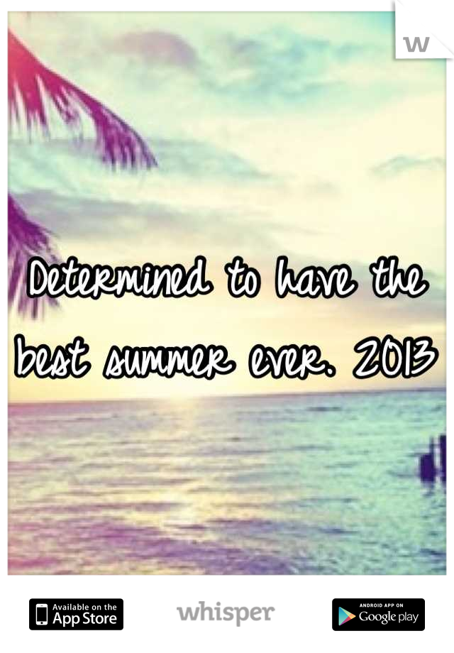 Determined to have the best summer ever. 2013