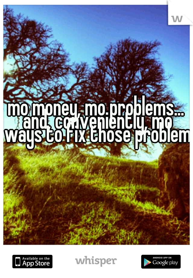 mo money, mo problems... and, conveniently, mo ways to fix those problems