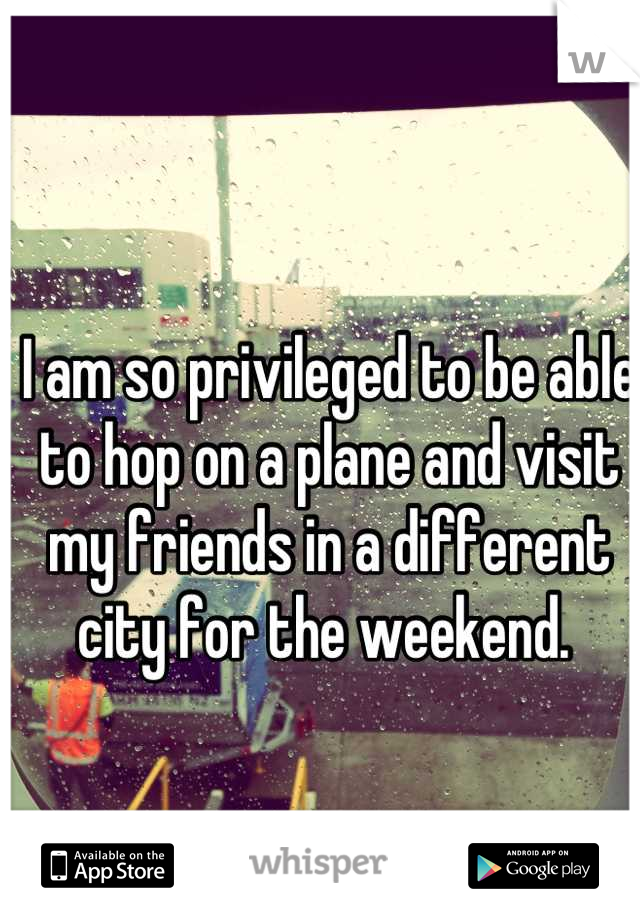 I am so privileged to be able to hop on a plane and visit my friends in a different city for the weekend.