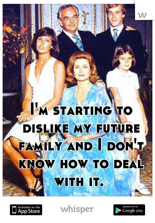 I'm starting to dislike my future family and I don't know how to deal with it.