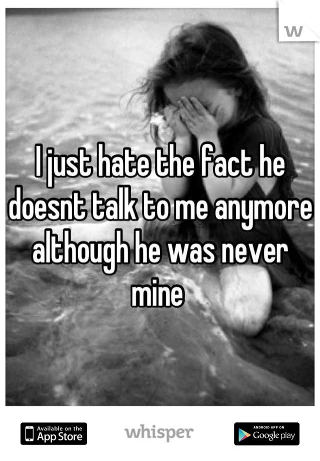 I just hate the fact he doesnt talk to me anymore although he was never mine