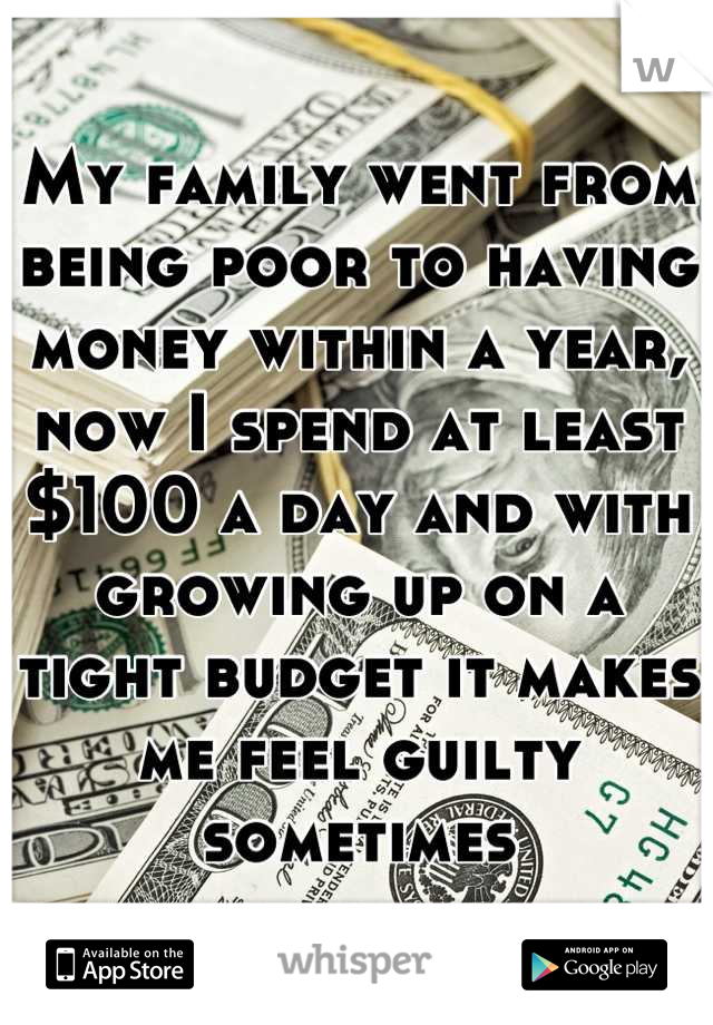 My family went from being poor to having money within a year, now I spend at least $100 a day and with growing up on a tight budget it makes me feel guilty sometimes