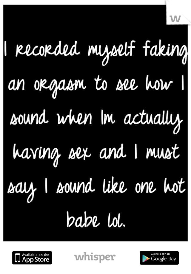 I recorded myself faking an orgasm to see how I sound when Im actually having sex and I must say I sound like one hot babe lol.