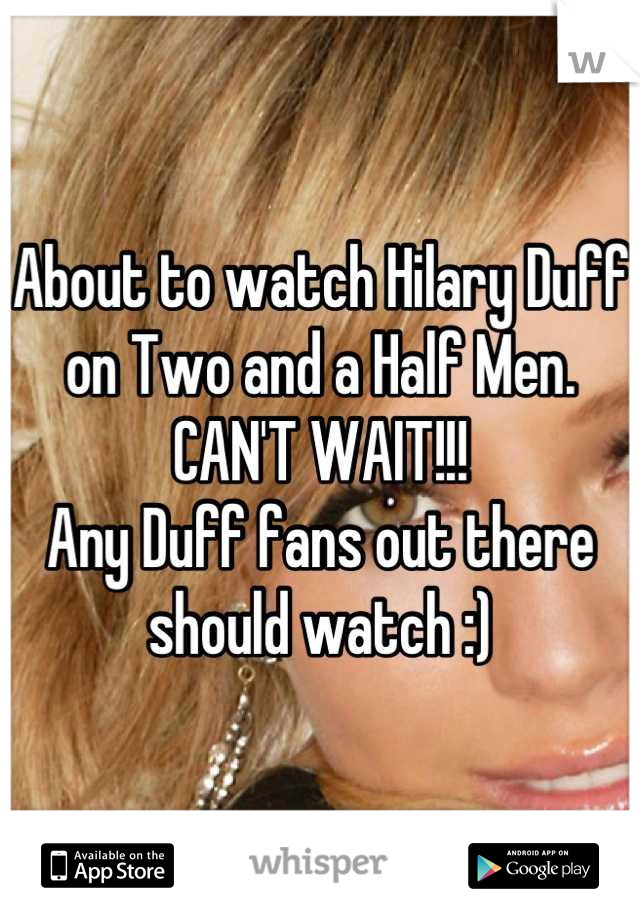 About to watch Hilary Duff on Two and a Half Men.  CAN'T WAIT!!!  Any Duff fans out there should watch :)