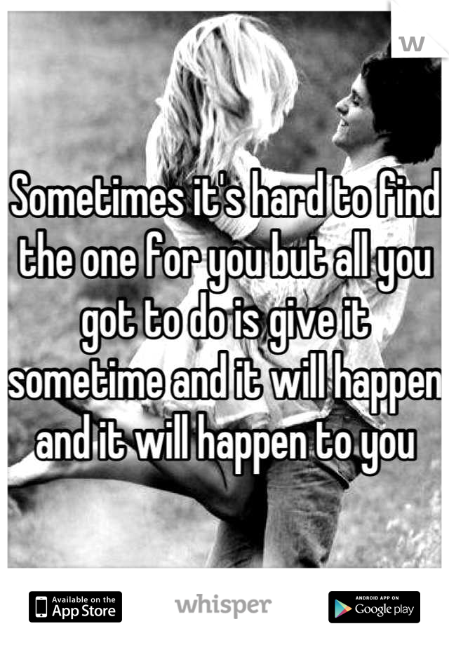 Sometimes it's hard to find the one for you but all you got to do is give it sometime and it will happen and it will happen to you