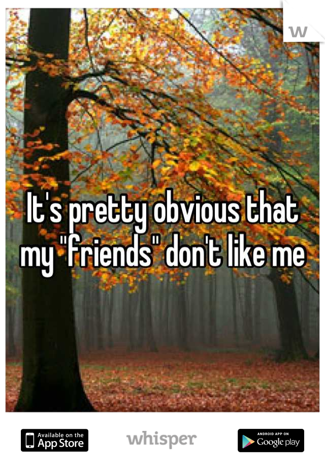 """It's pretty obvious that my """"friends"""" don't like me"""