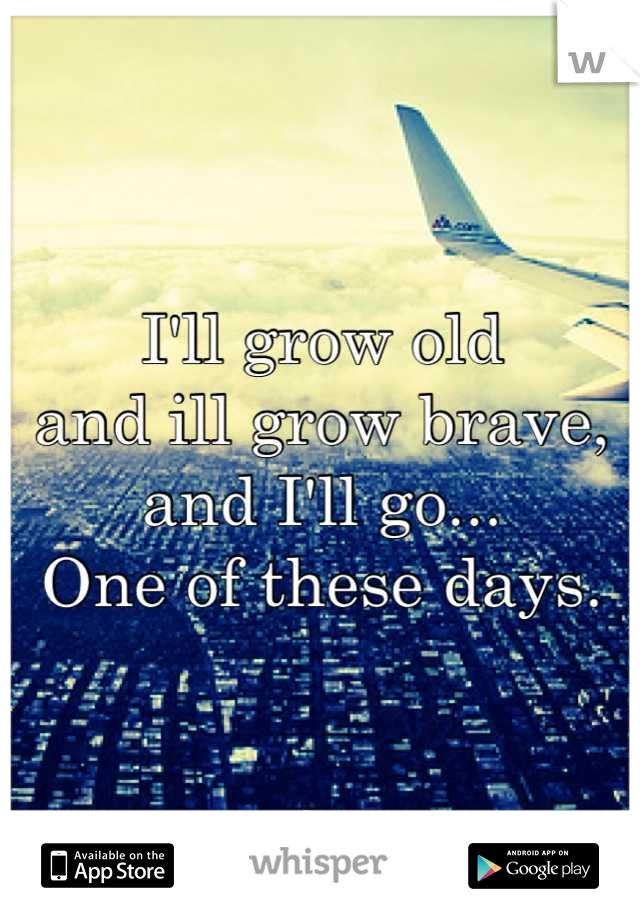 I'll grow old  and ill grow brave,  and I'll go...   One of these days.