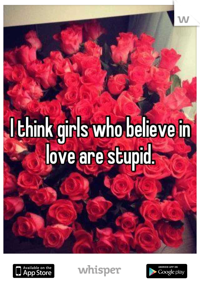 I think girls who believe in love are stupid.