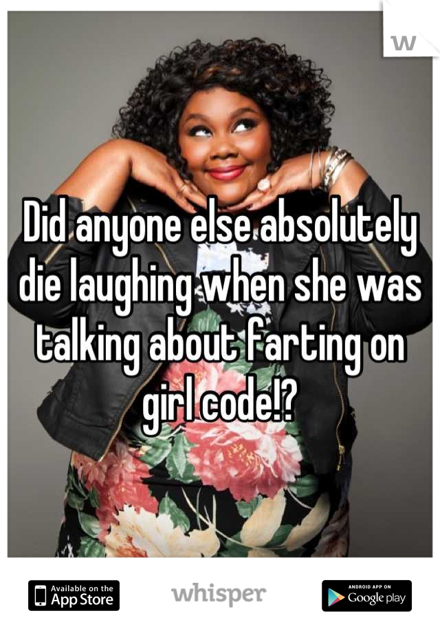 Did anyone else absolutely die laughing when she was talking about farting on girl code!?