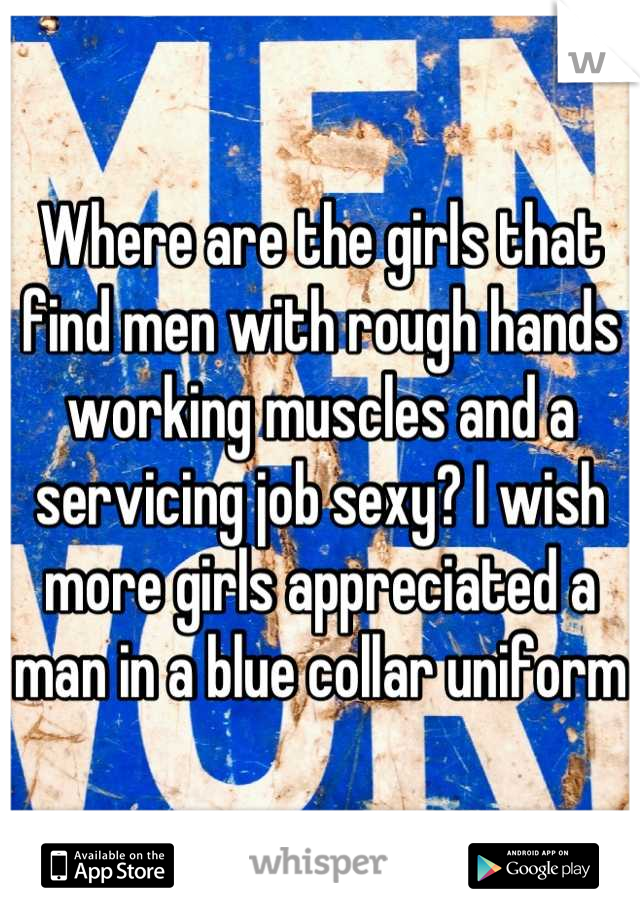 Where are the girls that find men with rough hands working muscles and a servicing job sexy? I wish more girls appreciated a man in a blue collar uniform
