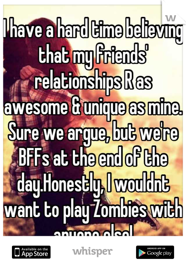 I have a hard time believing that my friends' relationships R as awesome & unique as mine. Sure we argue, but we're BFFs at the end of the day.Honestly, I wouldnt want to play Zombies with anyone else!