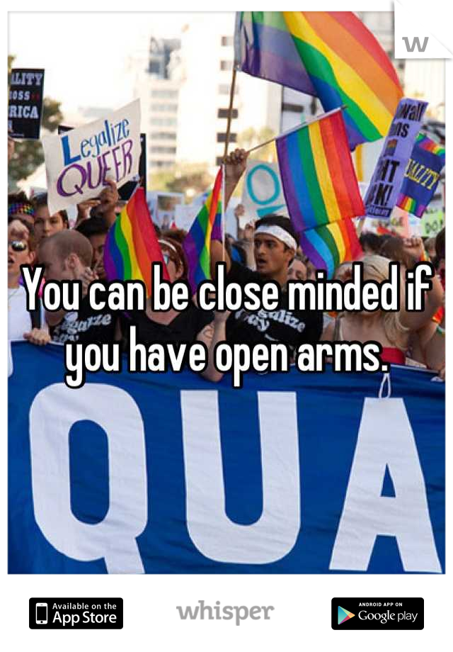 You can be close minded if you have open arms.