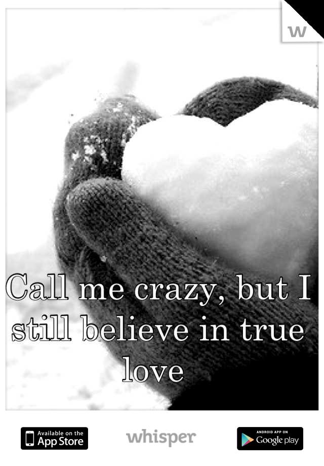 Call me crazy, but I still believe in true love