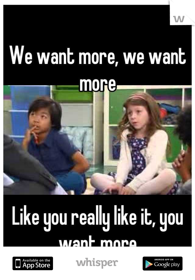 We want more, we want more      Like you really like it, you want more
