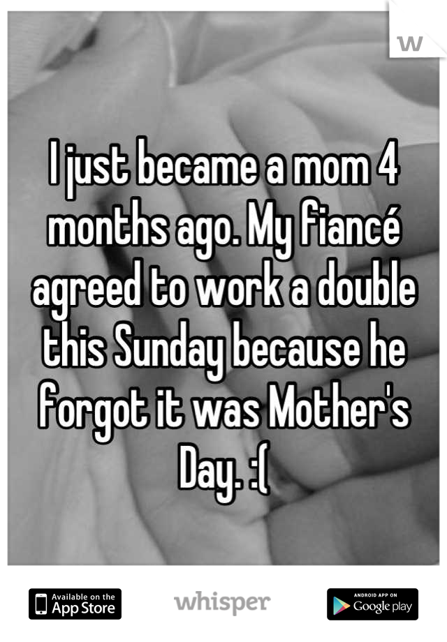I just became a mom 4 months ago. My fiancé agreed to work a double this Sunday because he forgot it was Mother's Day. :(