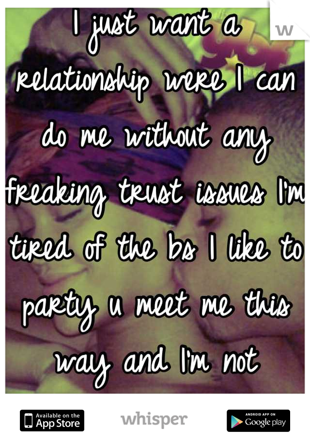 I just want a relationship were I can do me without any freaking trust issues I'm tired of the bs I like to party u meet me this way and I'm not changing