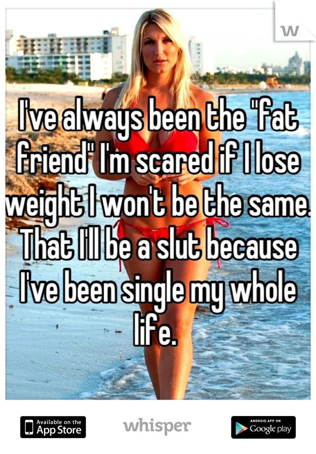 "I've always been the ""fat friend"" I'm scared if I lose weight I won't be the same.  That I'll be a slut because I've been single my whole life."