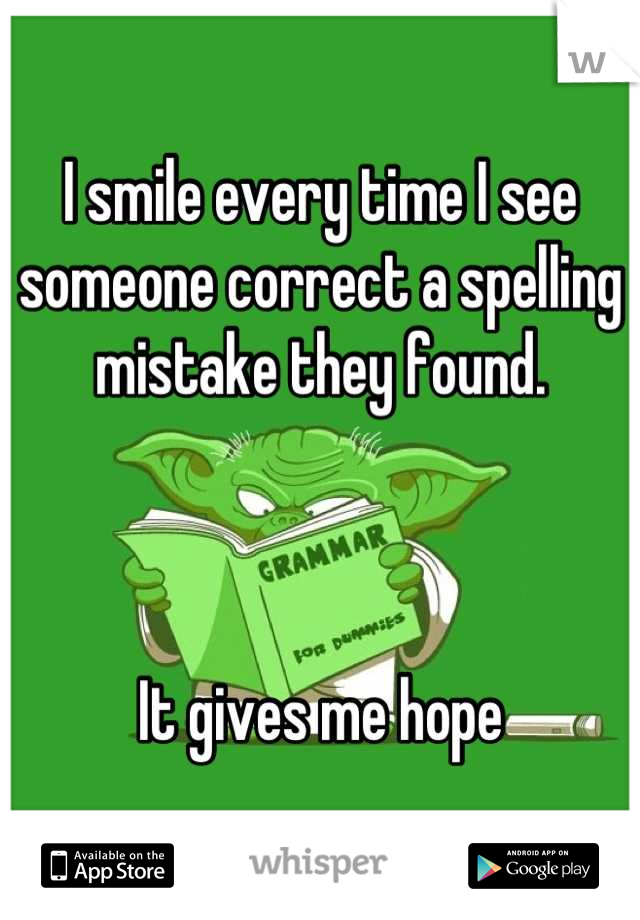 I smile every time I see someone correct a spelling mistake they found.     It gives me hope