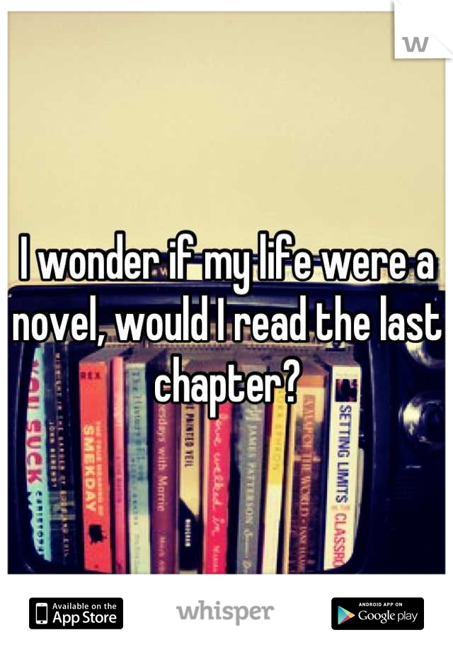 I wonder if my life were a novel, would I read the last chapter?