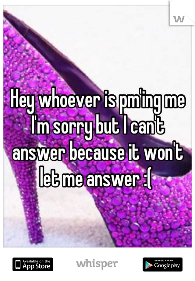 Hey whoever is pm'ing me I'm sorry but I can't answer because it won't let me answer :(