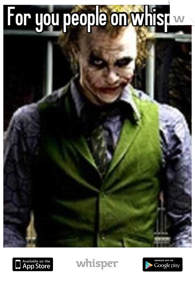For you people on whisper         Why so serious?