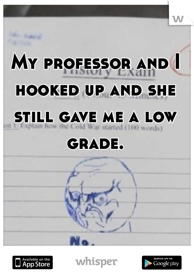 My professor and I hooked up and she still gave me a low grade.