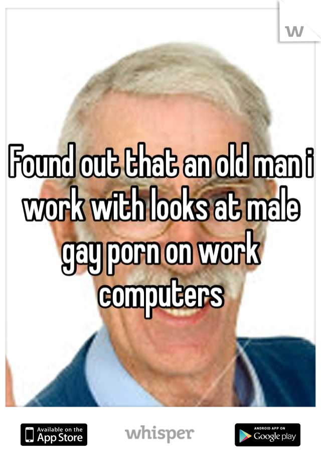 Found out that an old man i work with looks at male gay porn on work computers