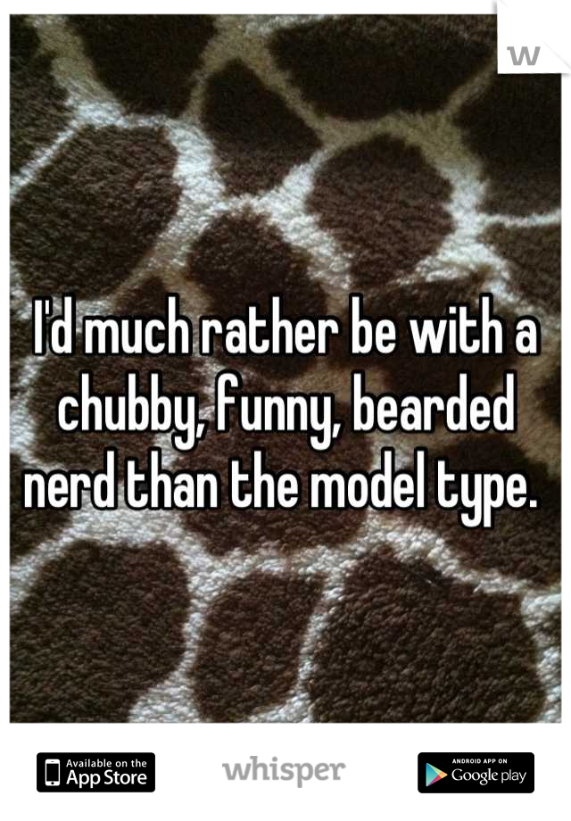 I'd much rather be with a chubby, funny, bearded nerd than the model type.