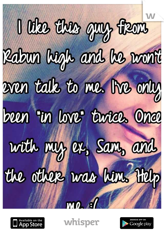 """I like this guy from Rabun high and he won't even talk to me. I've only been """"in love"""" twice. Once with my ex, Sam, and the other was him. Help me :("""