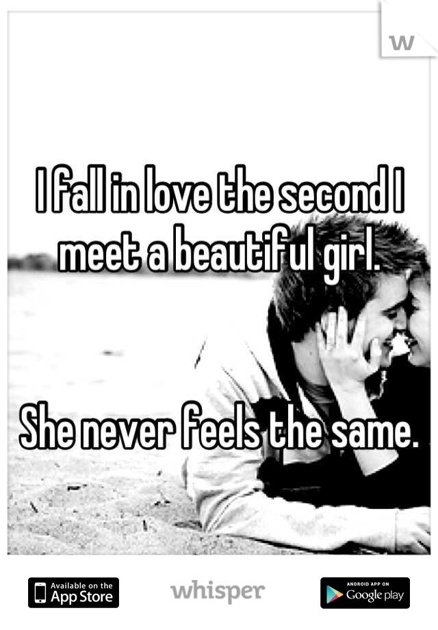 I fall in love the second I meet a beautiful girl.    She never feels the same.